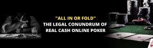 """THE LEGAL CONUNDRUM OF REAL CASH ONLINE POKER """"ALL IN OR FOLD"""""""